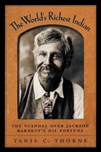 Book The Worlds Richest Indian: The Scandal over Jackson Barnetts Oil Fortune by Tanis C. Thorne