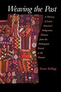 Book Weaving the Past: A History of Latin Americas Indigenous Women from the Prehispanic Period to the… by Susan Kellogg
