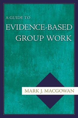 Book A Guide to Evidence-Based Group Work by Mark J. Macgowan