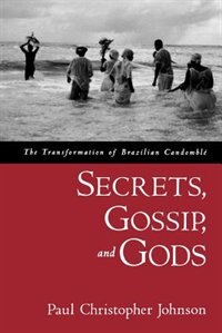 Book Secrets, Gossip, and Gods: The Transformation of Brazilian Candomble by Paul Christopher Johnson