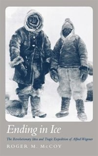 Book Ending in Ice: The Revolutionary Idea and Tragic Expedition of Alfred Wegener by Roger M. Mccoy