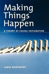 Book Making Things Happen: A Theory of Causal Explanation by James Woodward