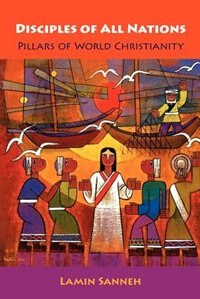 Book Disciples of All Nations: Pillars of World Christianity by Lamin O. Sanneh