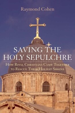Book Saving The Holy Sepulchre: How Rival Christians Came Together To Rescue Their Holiest Shrine by Raymond Cohen