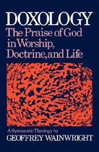 Book Doxology: The Praise of God in Worship, Doctrine and Life A Systematic Theology by Geoffrey Wainwright