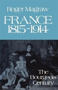 Book France, 1815-1914: The Bourgeois Century by Roger Magraw