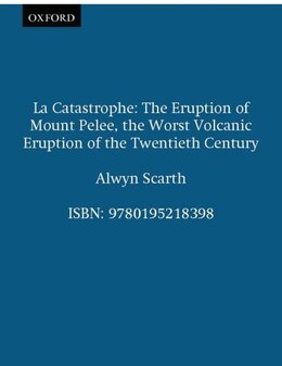 Book La Catastrophe: The Eruption of Mount Pelee, the Worst Volcanic Eruption of the Twentieth Century by Alwyn Scarth