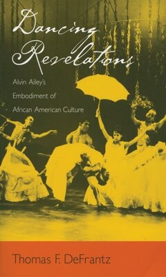 Book Dancing Revelations: Alvin Aileys Embodiment of African American Culture by Thomas F. Defrantz