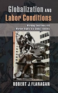 Book Globalization And Labor Conditions: Working Conditions And Worker Rights In A Global Economy by Robert J. Flanagan