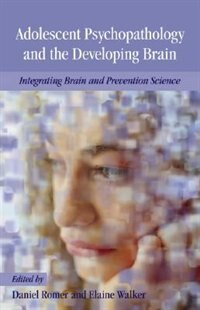 Book Adolescent Psychopathology and the Developing Brain: Integrating Brain and Prevention Science by Daniel Romer