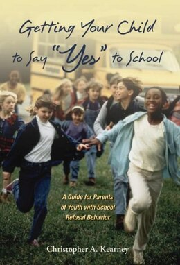 "Book Getting Your Child to Say ""Yes"" to School: A Guide for Parents of Youth with School Refusal Behavior by Christopher Kearney"