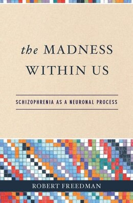 Book The Madness Within Us: Schizophrenia as a Neuronal Process by Robert Freedman