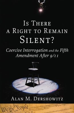Book Is There a Right to Remain Silent?: Coercive Interrogation and the Fifth Amendment After 9/11 by Alan M. Dershowitz