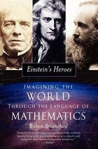 Book Einsteins Heroes: Imagining the World through the Language of Mathematics by Robyn Arianrhod