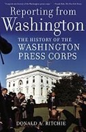 Book Reporting from Washington: The History of the Washington Press Corps by Donald A. Ritchie