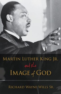 Book Martin Luther King, Jr. and the Image of God by Richard W. Wills