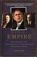 Book The Folly of Empire: What George W. Bush Could Learn from Theodore Roosevelt and Woodrow Wilson by John B. Judis