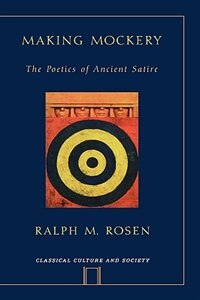 Book Making Mockery: The Poetics Of Ancient Satire by Ralph Rosen