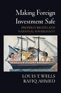 Book Making Foreign Investment Safe: Property Rights And National Sovereignty by Louis T. Wells