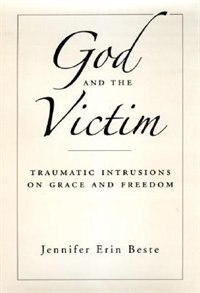 Book God And The Victim: Traumatic Intrusions On Grace And Freedom by Jennifer Erin Beste