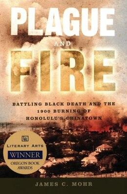 Book Plague and Fire: Battling Black Death and the 1900 Burning of Honolulus Chinatown by James C. Mohr
