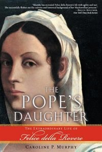 Book The Popes Daughter: The Extraordinary Life of Felice della Rovere by Caroline P. Murphy