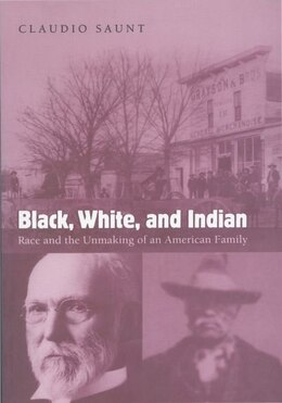 Book Black, White, and Indian: Race and the Unmaking of an American Family by Claudio Saunt