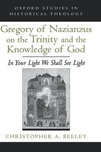 Book Gregory of Nazianzus on the Trinity and the Knowledge of God: In Your Light We Shall See Light by Christopher A. Beeley
