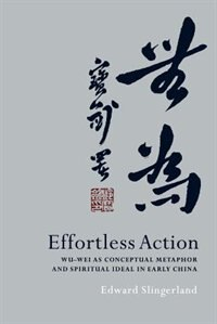 Book Effortless Action: Wu-wei As Conceptual Metaphor and Spiritual Ideal in Early China by Edward Slingerland