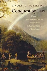 Book Conquest by Law: How the Discovery of America Dispossessed Indigenous Peoples of Their Lands by Lindsay G. Robertson