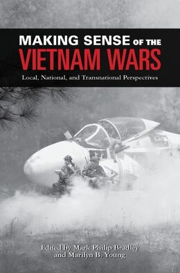 Book Making Sense of the Vietnam Wars: Local, National, and Transnational Perspectives by Mark Philip Bradley
