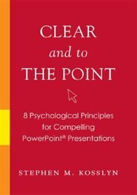 Book Clear And To The Point: 8 Psychological Principles for Compelling PowerPoint Presentations by Stephen M. Kosslyn