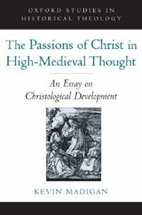 Book The Passions of Christ in High-Medieval Thought: An Essay on Christological Development by Kevin Madigan