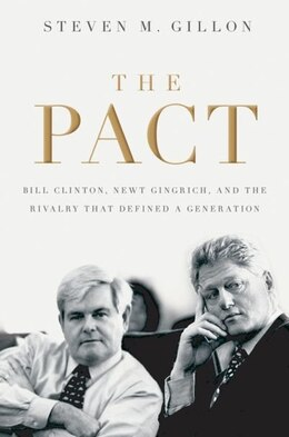 Book The Pact: Bill Clinton, Newt Gingrich, and the Rivalry that Defined a Generation by Steven M. Gillon