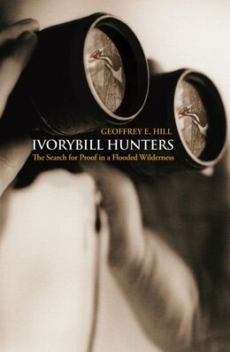 Book Ivorybill Hunters: The Search for Proof in a Flooded Wilderness by Geoffrey E. Hill