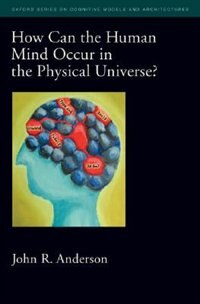 Book How Can the Human Mind Occur in the Physical Universe? by John R. Anderson