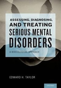 Book Assessing, Diagnosing, and Treating Serious Mental Disorders: A Bioecological Approach for Social… by Edward H. Taylor