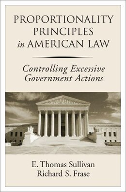 Book Proportionality Principles in American Law: Controlling Excessive Government Actions by E. Thomas Sullivan