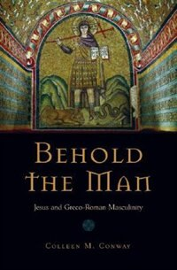 Book Behold the Man: Jesus and Greco-Roman Masculinity by Colleen Conway