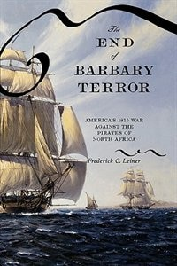 Book The End Of Barbary Terror: Americas 1815 War against the Pirates of North Africa by Frederick C. Leiner