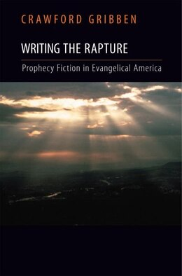 Book Writing the Rapture: Prophecy Fiction in Evangelical America by Crawford Gribben