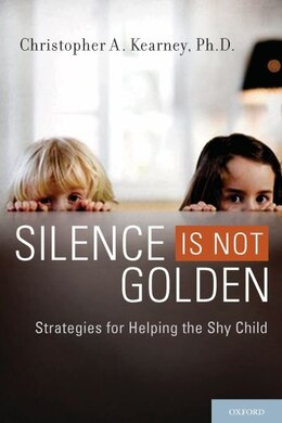 Book Silence is Not Golden: Strategies for Helping the Shy Child by Christopher A. Kearney