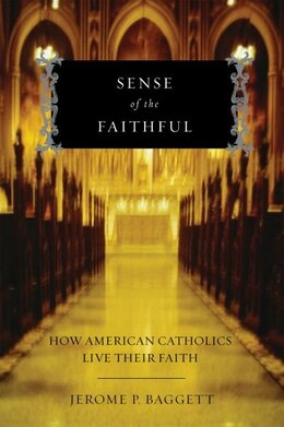 Book Sense of the Faithful: How American Catholics Live Their Faith by Jerome P. Baggett
