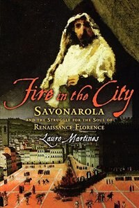 Book Fire In The City: Savonarola and the Struggle for the Soul of Renaissance Florence by Lauro Martines