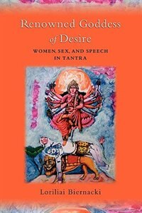 Book Renowned Goddess Of Desire: Women, Sex, And Speech In Tantra by Loriliai Biernacki