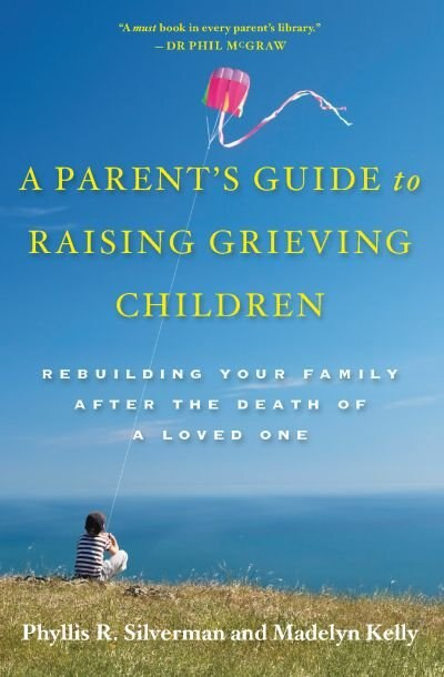 A Parent's Guide to Raising Grieving Children: Rebuilding Your Family after the Death of a Loved One by Phyllis R. Silverman