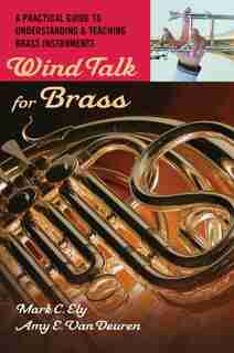 Wind Talk for Brass: A Practical Guide to Understanding and Teaching Brass Instruments by Mark C. Ely