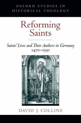 Book Reforming Saints: Saints Lives and Their Authors in Germany, 1470-1530 by David J. Collins