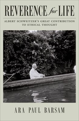 Book Reverence for Life: Albert Schweitzers Great Contribution to Ethical Thought by Ara Paul Barsam