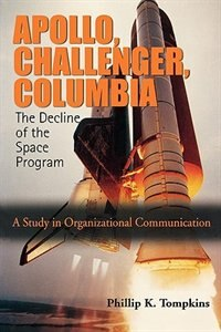 Book Apollo, Challenger, Columbia: The Decline of the Space Program: A Study in Organizational… by Phillip K. Tompkins